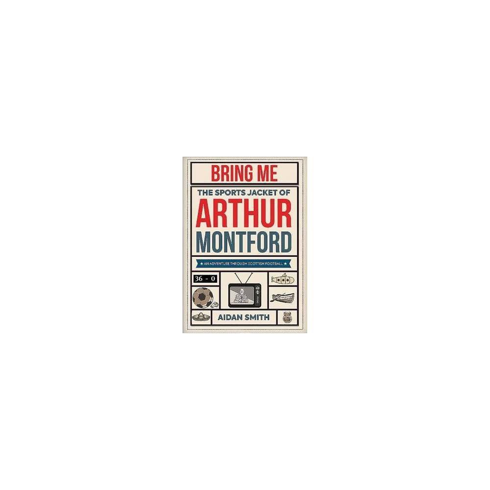 Bring Me the Sports Jacket of Arthur Montford : An Adventure Through Scottish Football - (Hardcover)