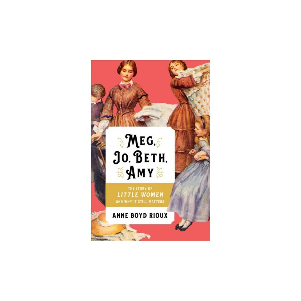Meg, Jo, Beth, Amy : The Story of Little Women and Why It Still Matters - by Anne Boyd Rioux (Hardcover)