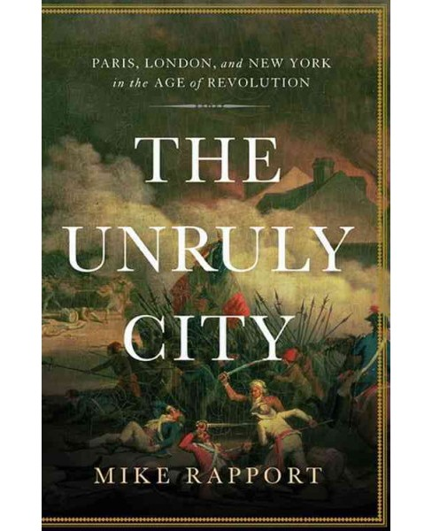 Unruly City : Paris, London and New York in the Age of Revolution -  by Mike Rapport (Hardcover) - image 1 of 1