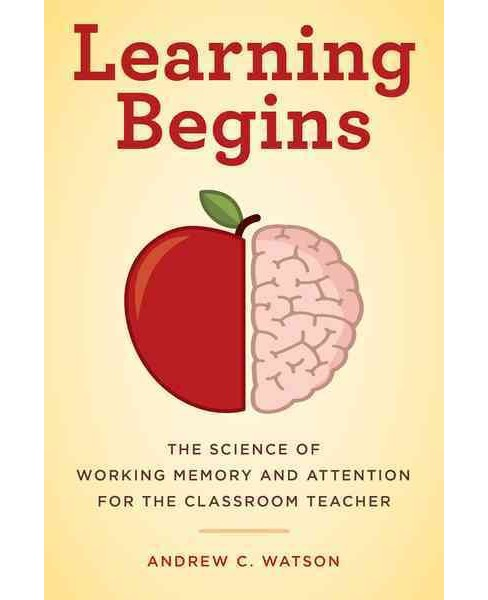Learning Begins : The Science of Working Memory and Attention for the Classroom Teacher (Paperback) - image 1 of 1