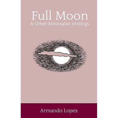 Full Moon & Other Minimalist Writings - by  Armando Lopez (Paperback)