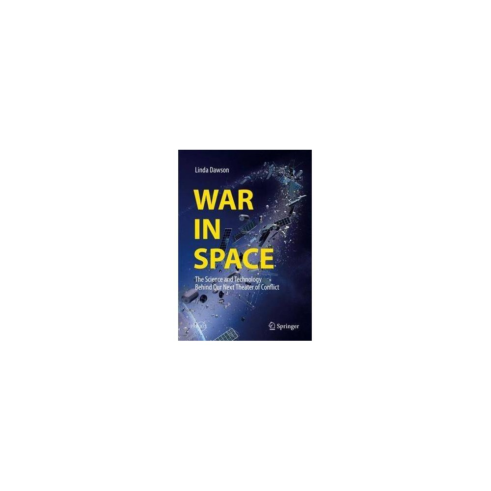 War in Space : The Science and Technology Behind Our Next Theater of Conflict - (Paperback)