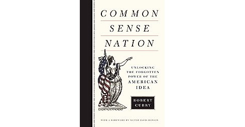 Common Sense Nation : Unlocking the Forgotten Power of the American Idea (Hardcover) (Robert Curry) - image 1 of 1