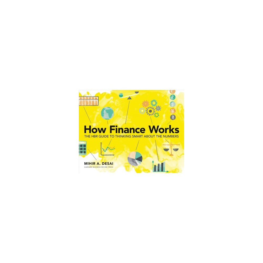 How Finance Works : The Hbr Guide to Thinking Smart About the Numbers - by Mihir Desai (Paperback)