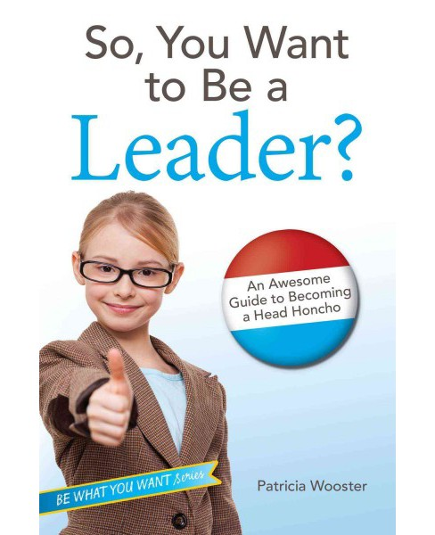 So, You Want to Be a Leader? : An Awesome Guide to Becoming a Head Honcho (Hardcover) (Patricia Wooster) - image 1 of 1