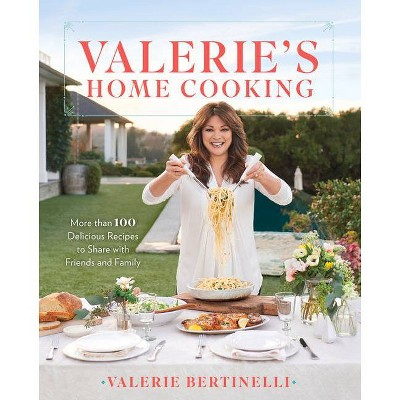 Valerie's Home Cooking : More Than 100 Delicious Recipes to Share With Friends and Family - by Valerie Bertinelli (Hardcover)