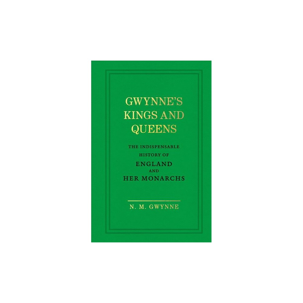 Gwynne's Kings and Queens : The Indispensable History of England and Her Monarchs - (Hardcover)