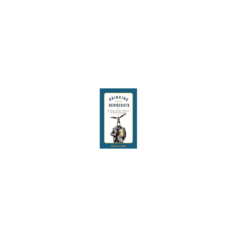 Drinking With the Democrats : The Party Animal's History of Liberal Libations (Hardcover) (Mark