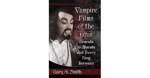 Vampire Films of the 1970s : Dracula to Blacula and Every Fang Between (Paperback) (Gary A. Smith) - image 1 of 1