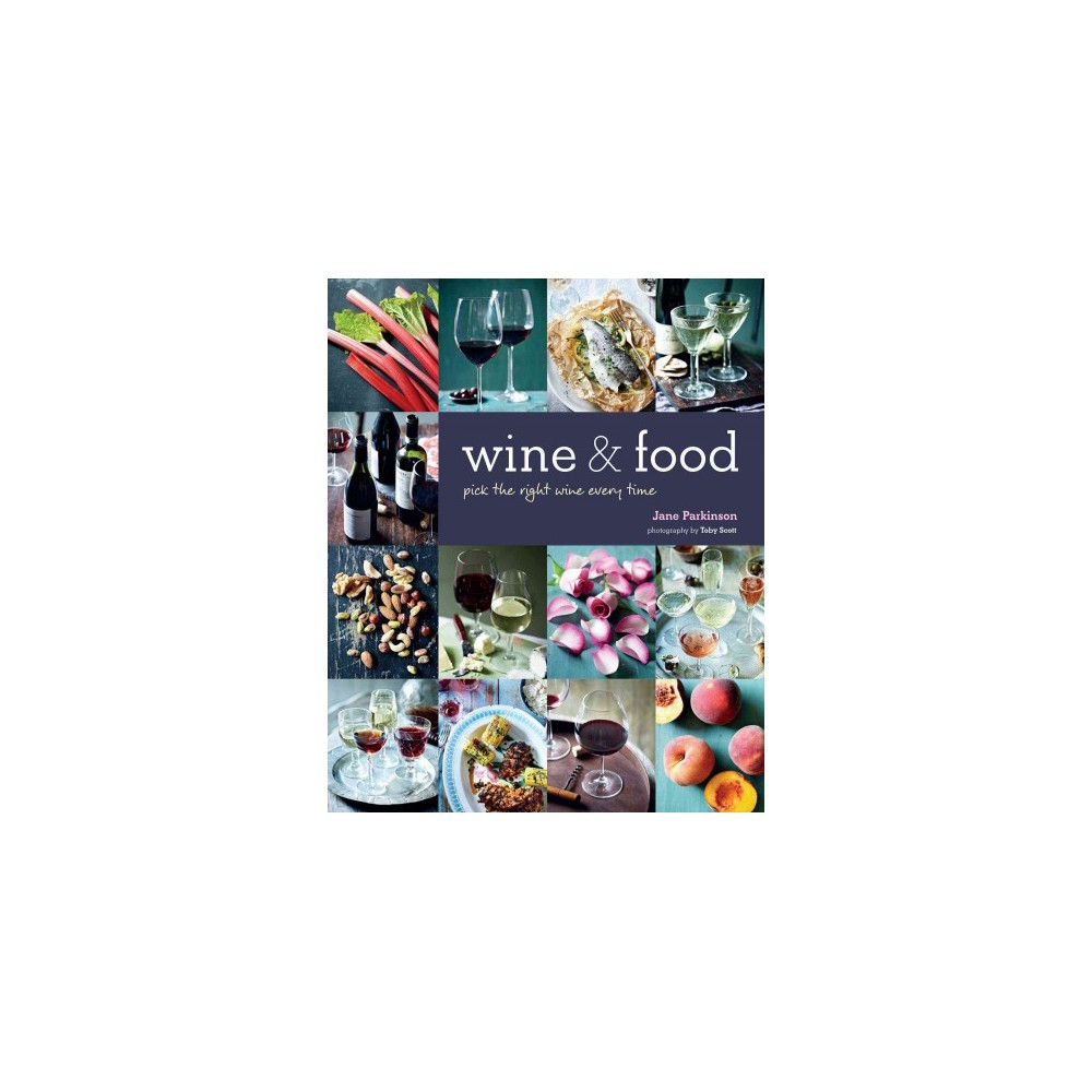Wine & Food : Perfect Pairings Every Time - by Jane Parkinson (Hardcover) Wine & Food : Perfect Pairings Every Time - by Jane Parkinson (Hardcover)