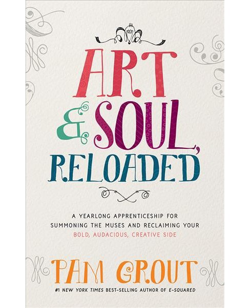 Art & Soul, Reloaded : A Yearlong Apprenticeship for Summoning the Muses and Reclaiming Your Bold, - image 1 of 1