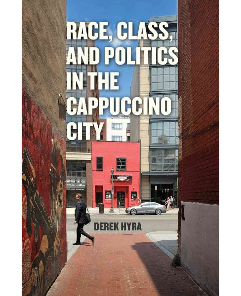 Race, Class, and Politics in the Cappuccino City (Paperback) (Derek Hyra) - image 1 of 1