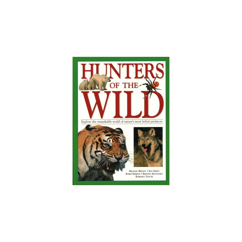 Hunters of the Wild : Explore the Remarkable World of Nature's Most Lethal Predators - (Paperback)