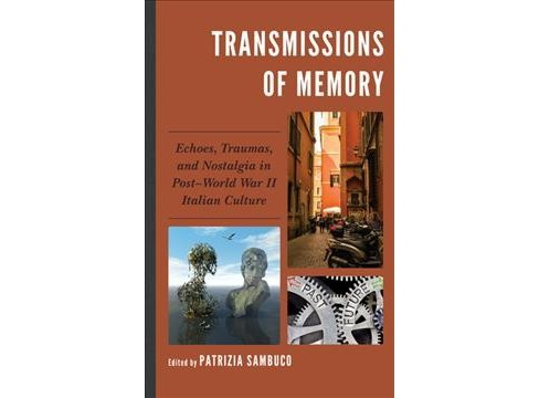 Transmissions of Memory : Echoes, Traumas, and Nostalgia in Post-World War II Italian Culture - image 1 of 1