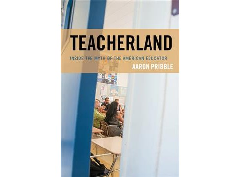 Teacherland : Inside the Myth of the American Educator (Paperback) (Aaron Pribble) - image 1 of 1
