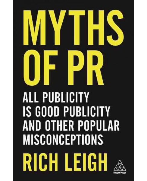 Myths of PR : All Publicity Is Good Publicity and Other Popular Misconceptions (Paperback) (Rich Leigh) - image 1 of 1