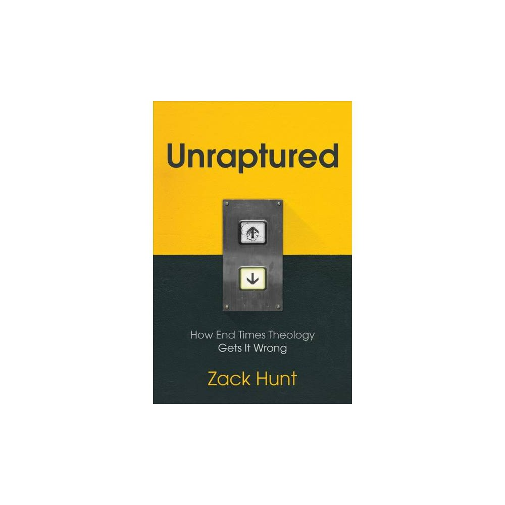 Unraptured : How End Times Theology Gets It Wrong - by Zach Hunt (Paperback)