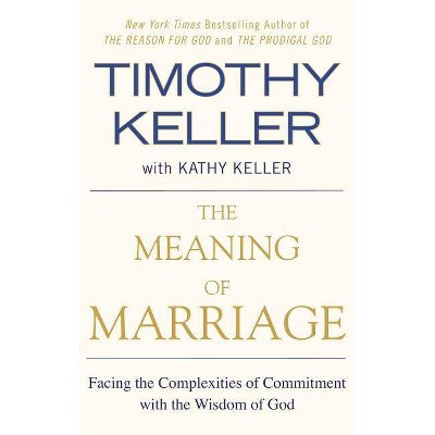 The Meaning of Marriage - by Timothy Keller & Kathy Keller (Paperback)