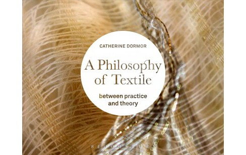 Philosophy of Textile : Between Practice and Theory (Paperback) (Catherine Dormor) - image 1 of 1