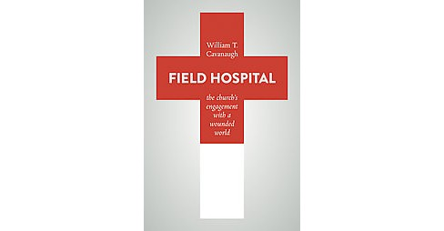 Field Hospital : The Church's Engagement With a Wounded World (Paperback) (William T. Cavanaugh) - image 1 of 1