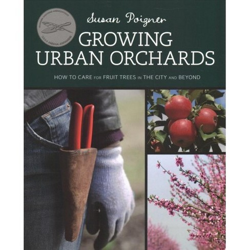 Growing Urban Orchards : How to Care for Fruit Trees in the City and Beyond (Paperback) (Susan Poigner) - image 1 of 1