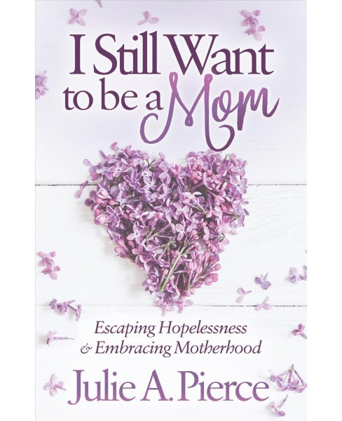 I Still Want to Be a Mom : Escaping Hopelessness and Embracing Motherhood -  (Paperback) - image 1 of 1