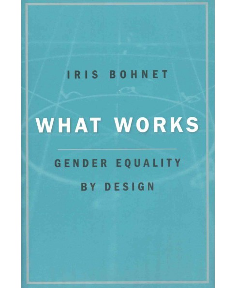 What Works : Gender Equality by Design (Hardcover) (Iris Bohnet) - image 1 of 1