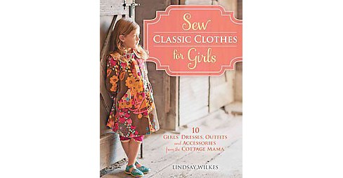 Sew Classic Clothes for Girls : 20 Girls' Dresses, Outfits and Accessories from the Cottage Mama - image 1 of 1