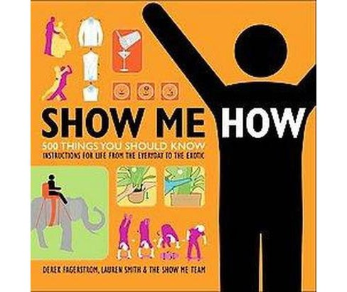Show Me How : 500 Things You Should Know, Instructions for Life From the Everyday to the Exotic - image 1 of 1