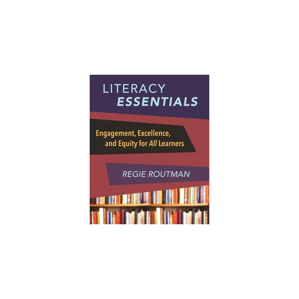 Literacy Essentials : Engagement, Excellence, and Equity for All Learners - by Regie Routman (Paperback)