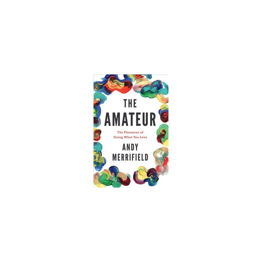 Amateur : The Pleasures of Doing What You Love - Reprint by Andy Merrifield (Paperback)