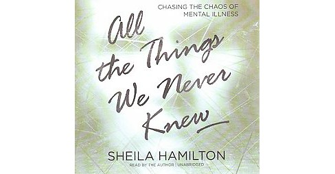 All the Things We Never Knew : Chasing the Chaos of Mental Illness: Library Edition (Unabridged) - image 1 of 1
