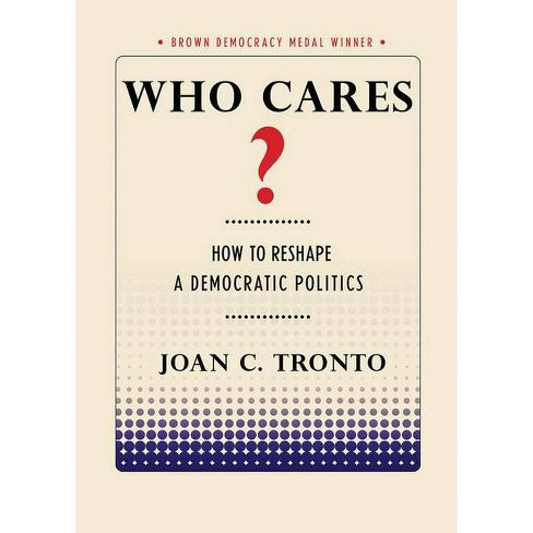 Who Cares? How to Reshape a Democratic Politics - (Brown Democracy Medal) by  Joan C Tronto (Paperback) - image 1 of 1