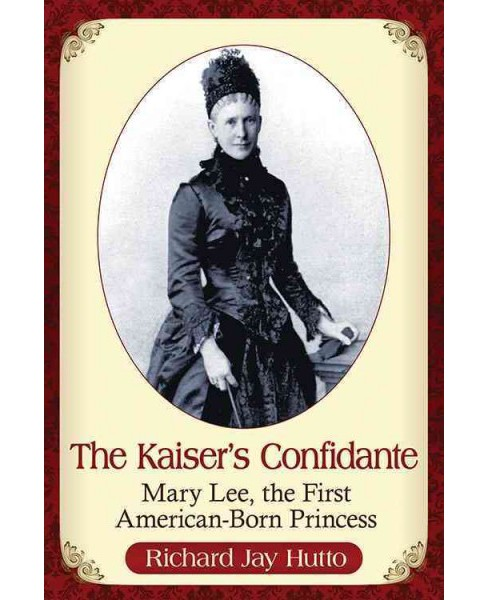Kaiser's Confidante : Mary Lee, the First American-Born Princess (Paperback) (Richard Jay Hutto) - image 1 of 1
