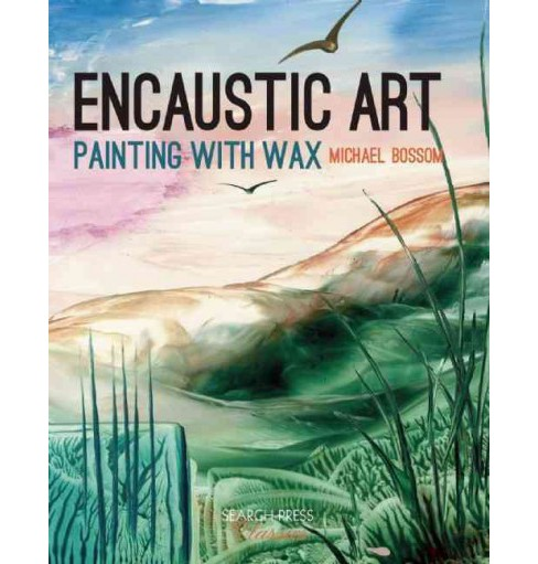 Encaustic Art : How to Paint With Wax (Reissue) (Paperback) (Michael Bossom) - image 1 of 1