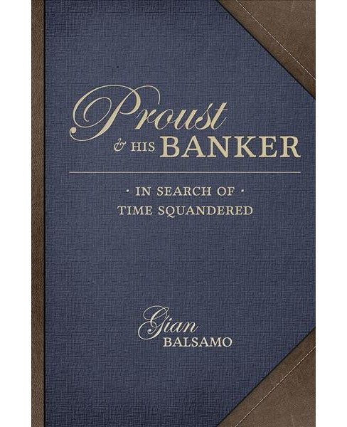 Proust & His Banker : In Search of Time Squandered (Hardcover) (Gian Balsamo) - image 1 of 1