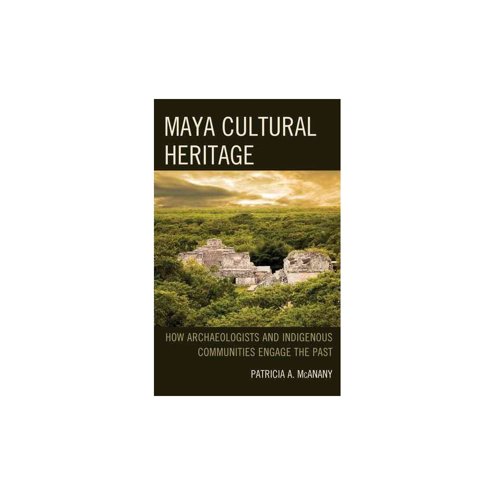 Maya Cultural Heritage : How Archaeologists and Indigenous Communities Engage the Past (Hardcover)