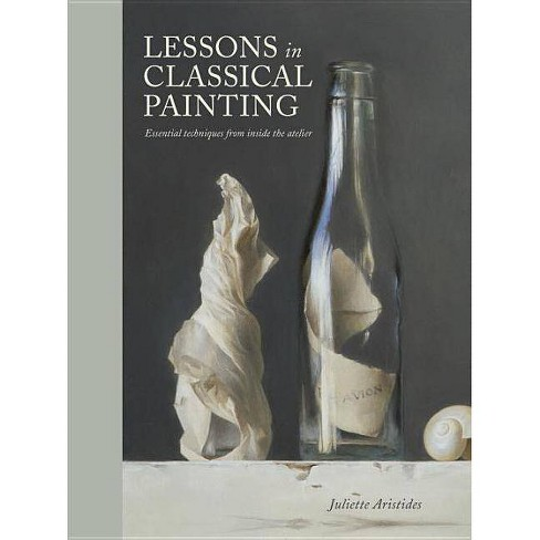 Lessons in Classical Painting - by  Juliette Aristides (Hardcover) - image 1 of 1