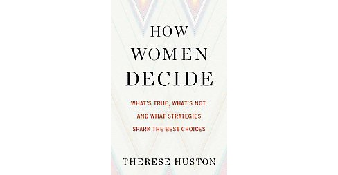 How Women Decide : What's True, What's Not, and What Strategies Spark the Best Choices (Hardcover) - image 1 of 1