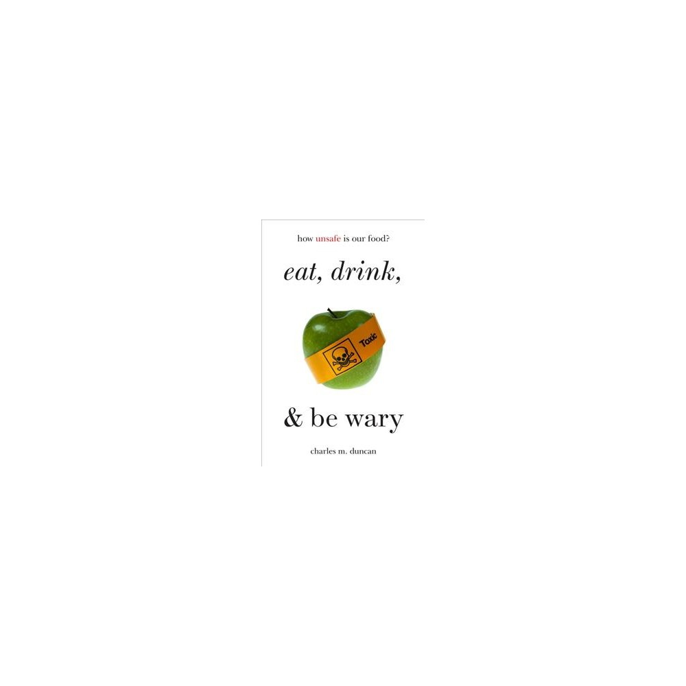 Eat, Drink, and Be Wary : How Unsafe Is Our Food? (Paperback) (Charles M. Duncan) Eat, Drink, and Be Wary : How Unsafe Is Our Food? (Paperback) (Charles M. Duncan)