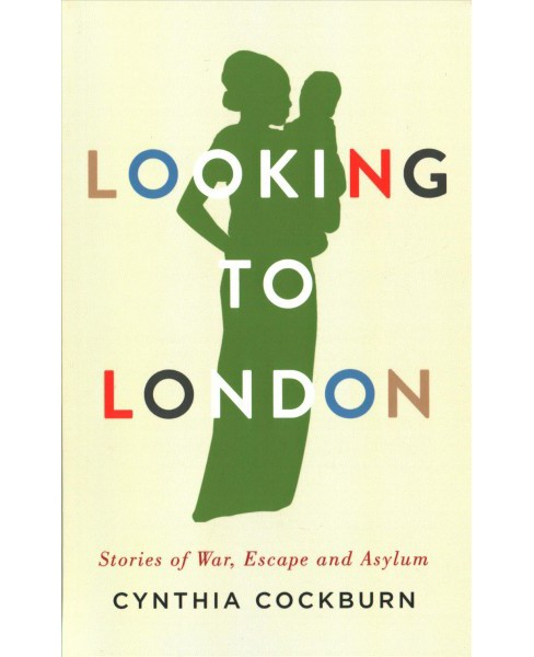 Looking to London : Stories of War, Escape and Asylum (Paperback) (Cynthia Cockburn) - image 1 of 1