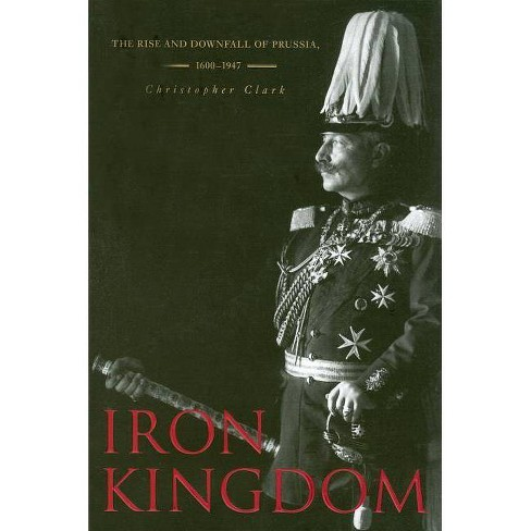 Iron Kingdom - by  Christopher Clark (Paperback) - image 1 of 1
