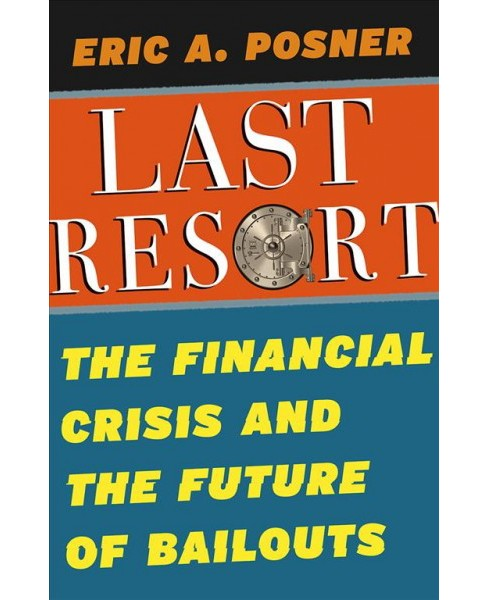 Last Resort : The Financial Crisis and the Future of Bailouts -  by Eric A. Posner (Hardcover) - image 1 of 1