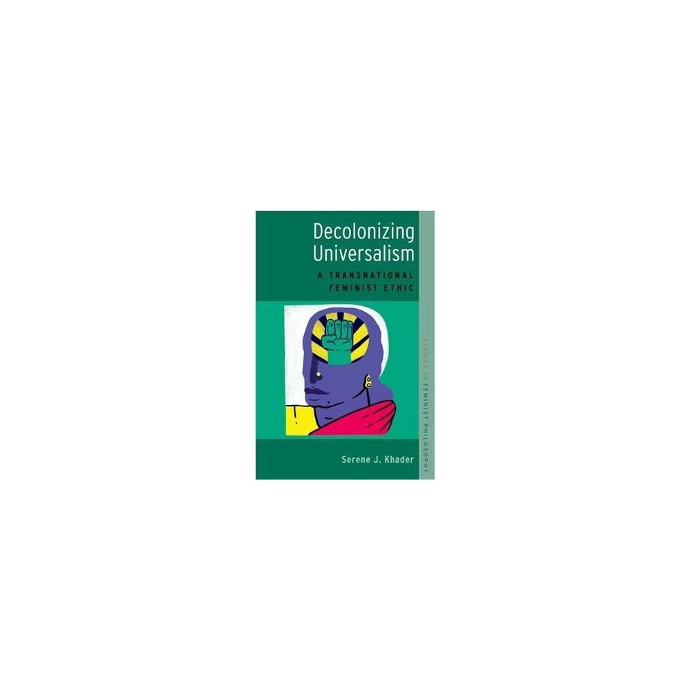 Decolonizing Universalism : A Transnational Feminist Ethic - by Serene J. Khader (Paperback)