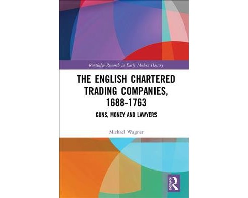 English Chartered Trading Companies, 1688-1763 : Guns, Money and Lawyers - by Michael Wagner (Hardcover) - image 1 of 1
