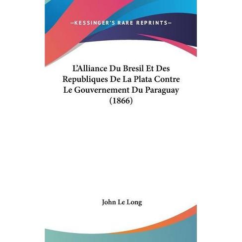 L'Alliance Du Bresil Et Des Republiques de La Plata Contre Le Gouvernement Du Paraguay (1866) - by  John Le Long (Hardcover) - image 1 of 1
