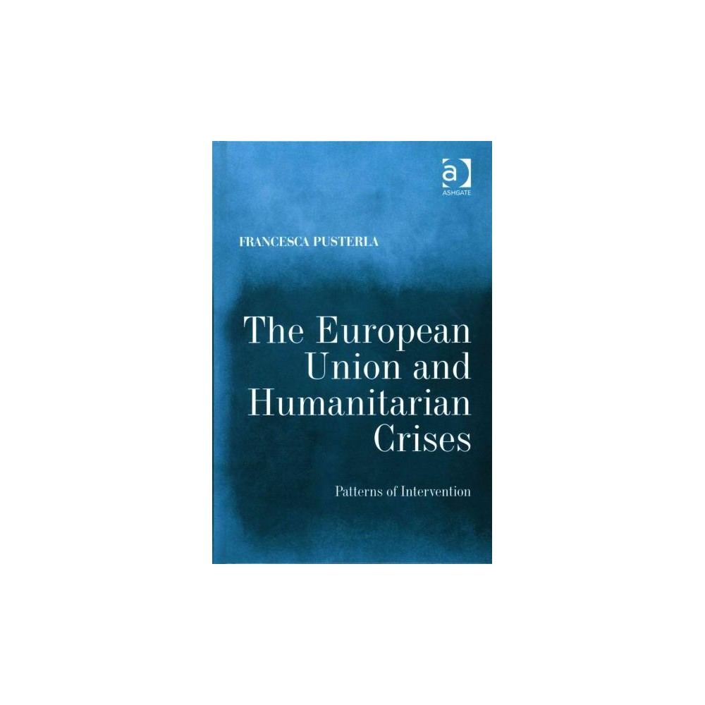 European Union and Humanitarian Crises : Patterns of Intervention (Hardcover) (Francesca Pusterla)