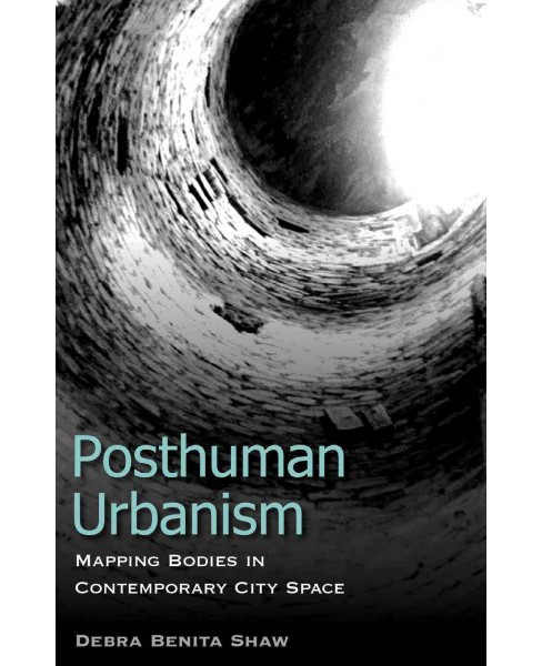 Posthuman Urbanism : Mapping Bodies in Contemporary City Space (Paperback) (Debra Benita Shaw) - image 1 of 1