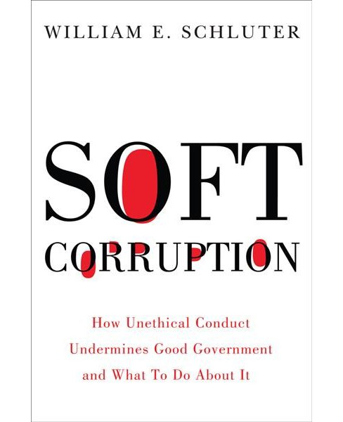 Soft Corruption : How Unethical Conduct Undermines Good Government and What to Do About It (Hardcover) - image 1 of 1