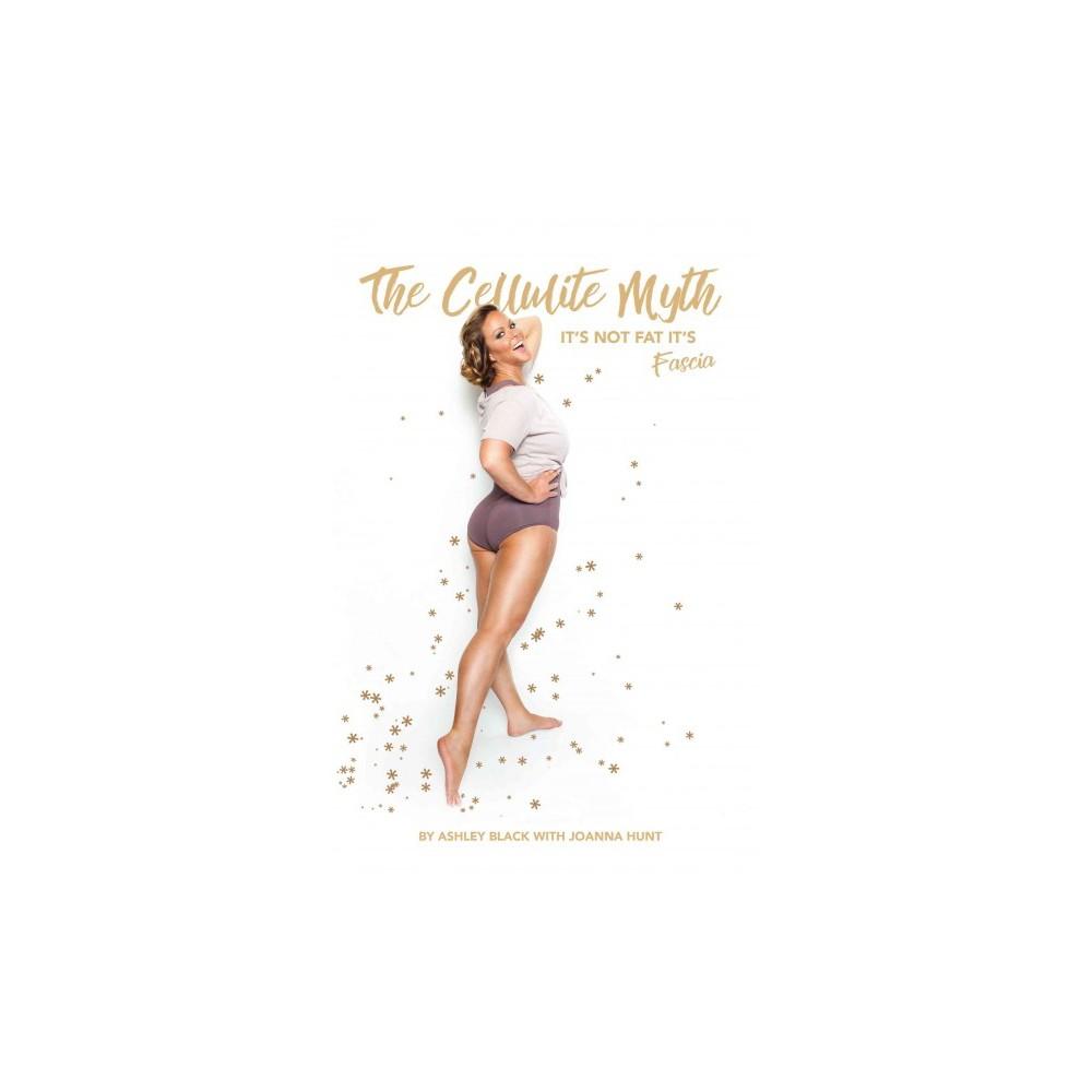 Cellulite Myth : It's Not Fat, It's Fascia (Paperback) (Ashley Black & Joanna Hunt)